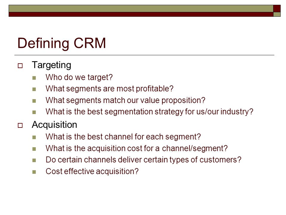 Defining CRM  Targeting Who do we target? What segments are most profitable? What segments match our value proposition? What is the best segmentation