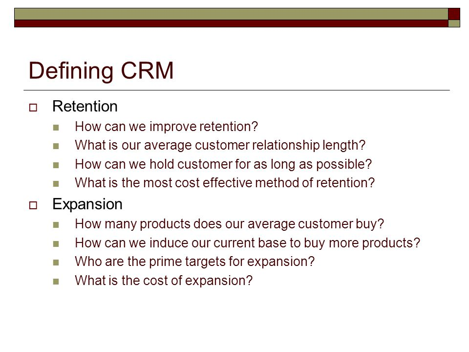 Defining CRM  Retention How can we improve retention? What is our average customer relationship length? How can we hold customer for as long as possi