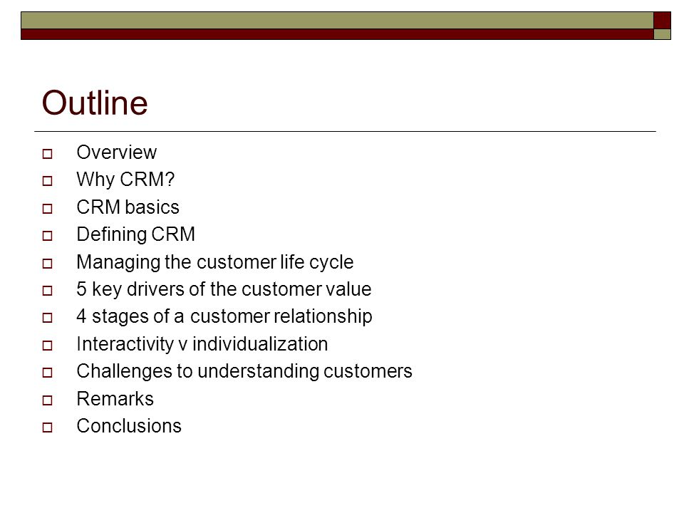 Outline  Overview  Why CRM?  CRM basics  Defining CRM  Managing the customer life cycle  5 key drivers of the customer value  4 stages of a cus