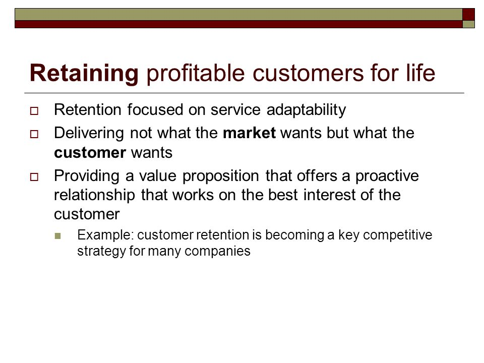 Retaining profitable customers for life  Retention focused on service adaptability  Delivering not what the market wants but what the customer wants