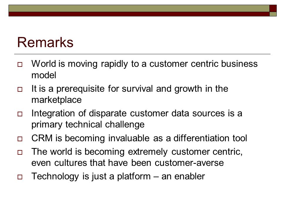 Remarks  World is moving rapidly to a customer centric business model  It is a prerequisite for survival and growth in the marketplace  Integration