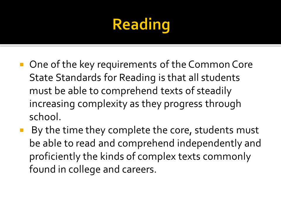  One of the key requirements of the Common Core State Standards for Reading is that all students must be able to comprehend texts of steadily increasing complexity as they progress through school.