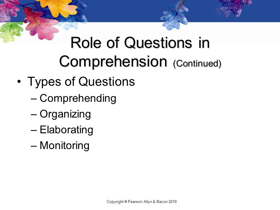Copyright  Pearson Allyn & Bacon 2010 Role of Questions in Comprehension (Continued) Types of Questions –Comprehending –Organizing –Elaborating –Monitoring
