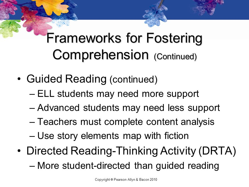 Copyright  Pearson Allyn & Bacon 2010 Frameworks for Fostering Comprehension (Continued) Guided Reading (continued) –ELL students may need more support –Advanced students may need less support –Teachers must complete content analysis –Use story elements map with fiction Directed Reading-Thinking Activity (DRTA) –More student-directed than guided reading