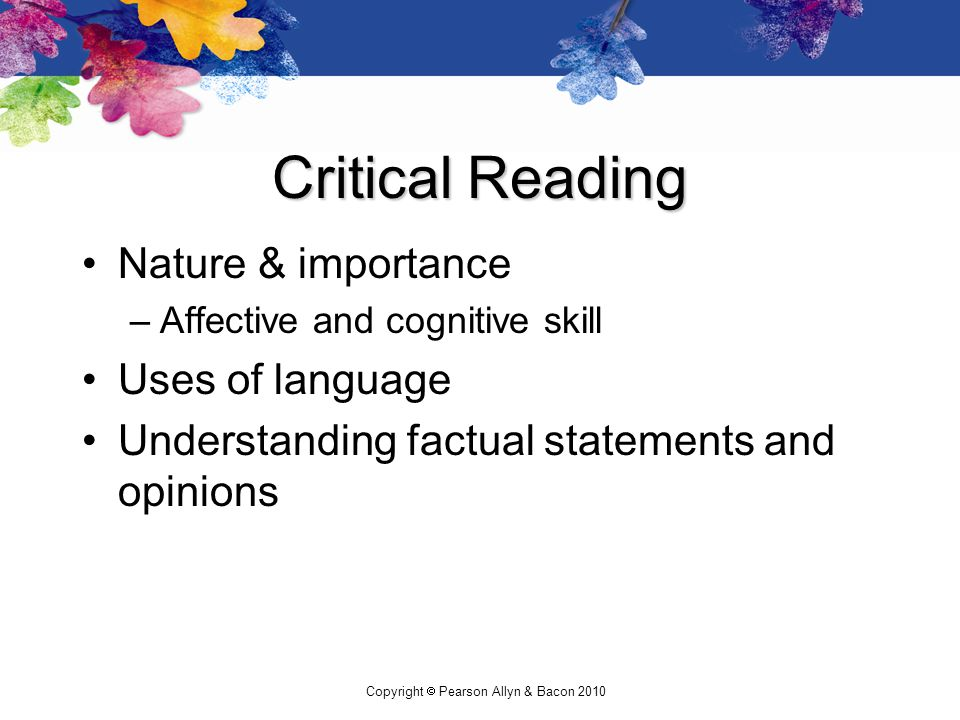 Copyright  Pearson Allyn & Bacon 2010 Critical Reading Nature & importance –Affective and cognitive skill Uses of language Understanding factual statements and opinions