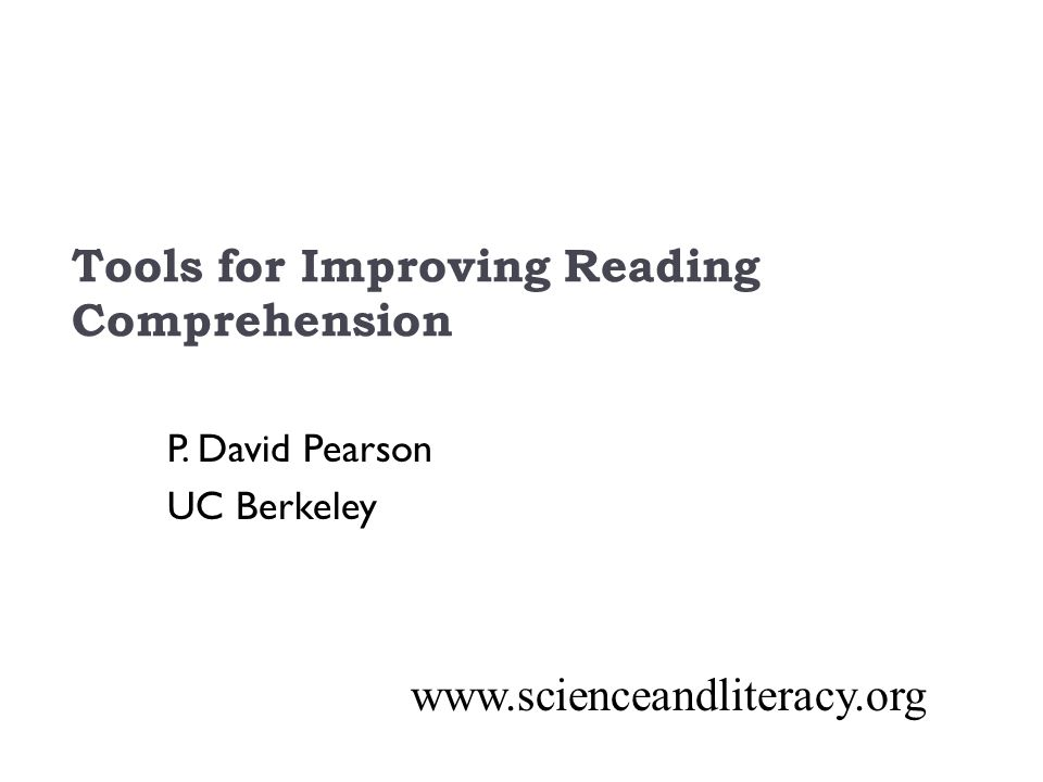 Tools for Improving Reading Comprehension P. David Pearson UC Berkeley www.scienceandliteracy.org