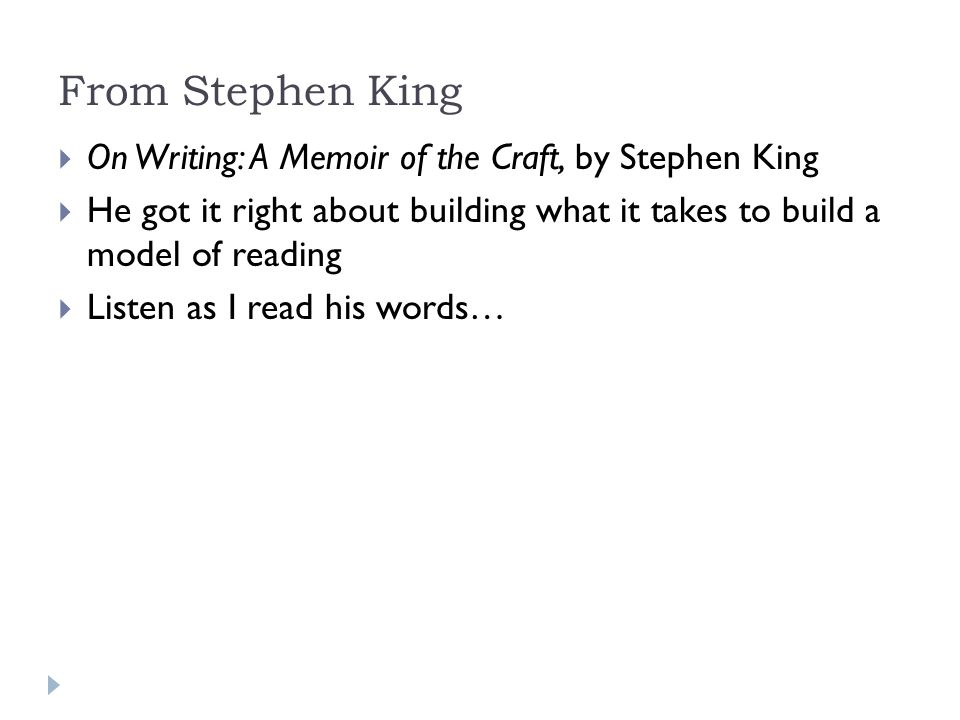 From Stephen King  On Writing: A Memoir of the Craft, by Stephen King  He got it right about building what it takes to build a model of reading  Listen as I read his words…