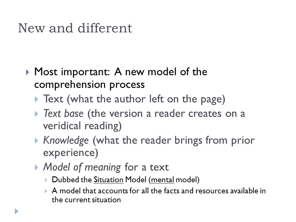 New and different  Most important: A new model of the comprehension process  Text (what the author left on the page)  Text base (the version a reader creates on a veridical reading)  Knowledge (what the reader brings from prior experience)  Model of meaning for a text  Dubbed the Situation Model (mental model)  A model that accounts for all the facts and resources available in the current situation