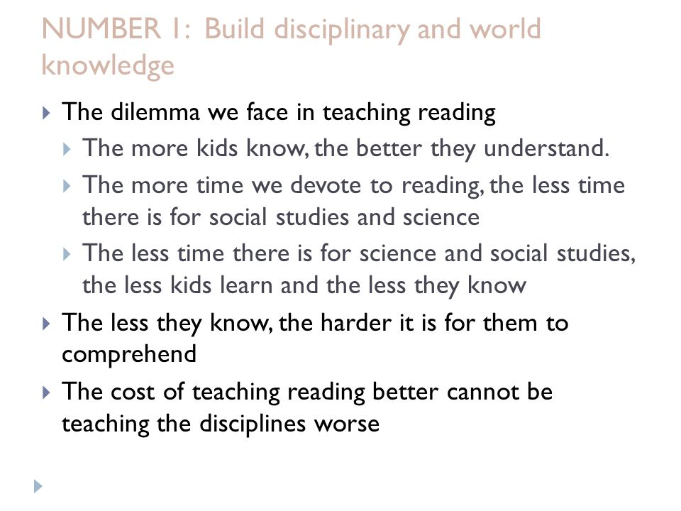 NUMBER 1: Build disciplinary and world knowledge  The dilemma we face in teaching reading  The more kids know, the better they understand.