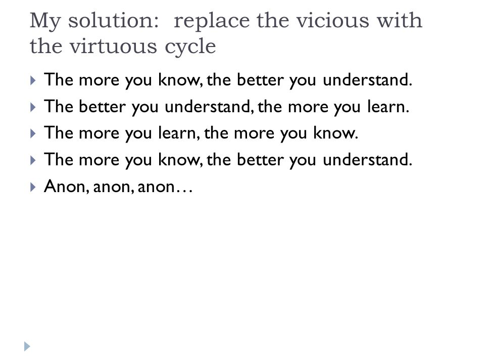 My solution: replace the vicious with the virtuous cycle  The more you know, the better you understand.