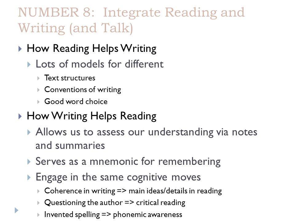 NUMBER 8: Integrate Reading and Writing (and Talk)  How Reading Helps Writing  Lots of models for different  Text structures  Conventions of writing  Good word choice  How Writing Helps Reading  Allows us to assess our understanding via notes and summaries  Serves as a mnemonic for remembering  Engage in the same cognitive moves  Coherence in writing => main ideas/details in reading  Questioning the author => critical reading  Invented spelling => phonemic awareness