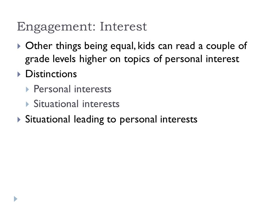 Engagement: Interest  Other things being equal, kids can read a couple of grade levels higher on topics of personal interest  Distinctions  Personal interests  Situational interests  Situational leading to personal interests