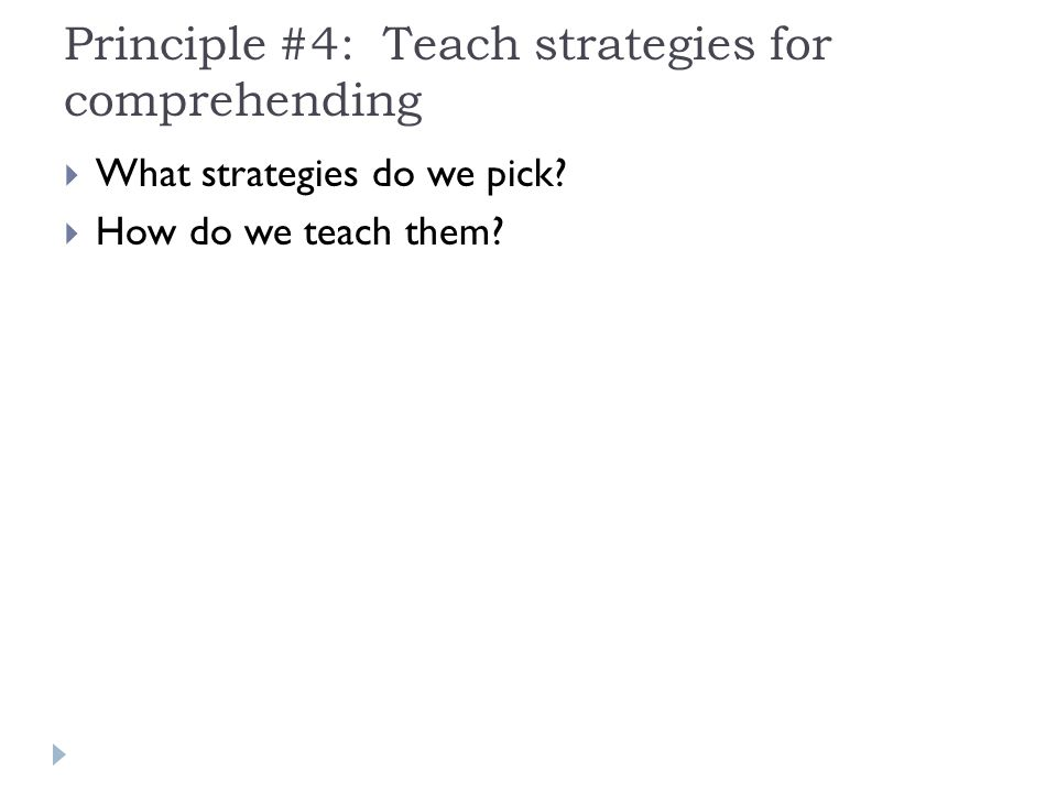 Principle #4: Teach strategies for comprehending  What strategies do we pick.