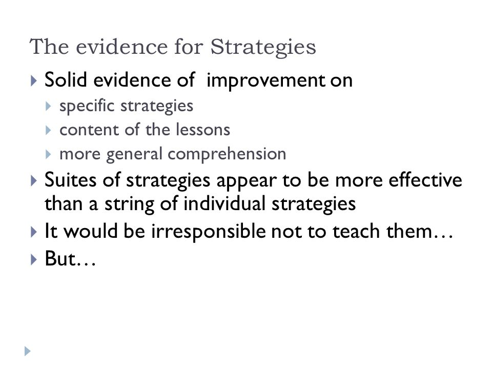 The evidence for Strategies  Solid evidence of improvement on  specific strategies  content of the lessons  more general comprehension  Suites of strategies appear to be more effective than a string of individual strategies  It would be irresponsible not to teach them…  But…