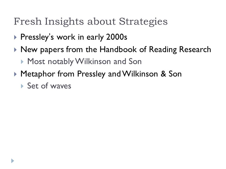 Fresh Insights about Strategies  Pressley's work in early 2000s  New papers from the Handbook of Reading Research  Most notably Wilkinson and Son  Metaphor from Pressley and Wilkinson & Son  Set of waves