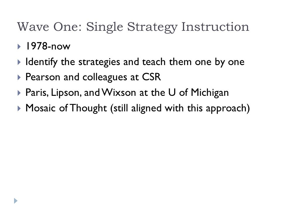 Wave One: Single Strategy Instruction  1978-now  Identify the strategies and teach them one by one  Pearson and colleagues at CSR  Paris, Lipson, and Wixson at the U of Michigan  Mosaic of Thought (still aligned with this approach)
