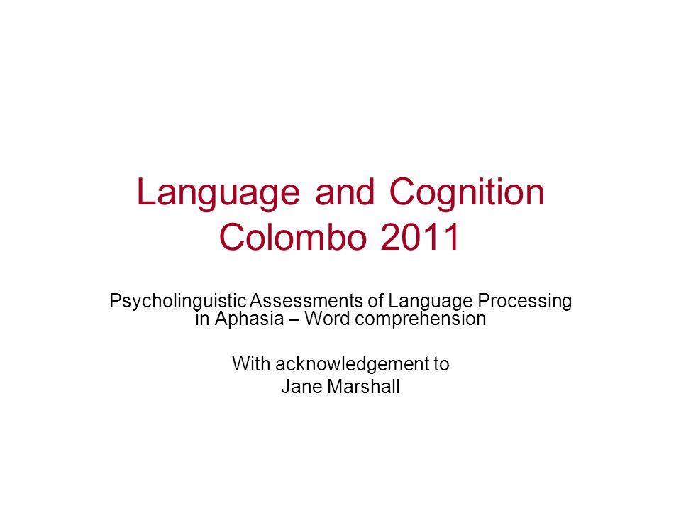 Language and Cognition Colombo 2011 Psycholinguistic Assessments of Language Processing in Aphasia – Word comprehension With acknowledgement to Jane Marshall