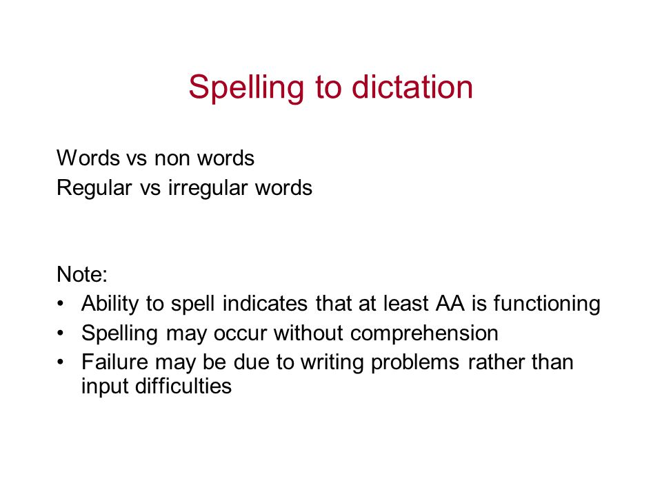 Spelling to dictation Words vs non words Regular vs irregular words Note: Ability to spell indicates that at least AA is functioning Spelling may occu