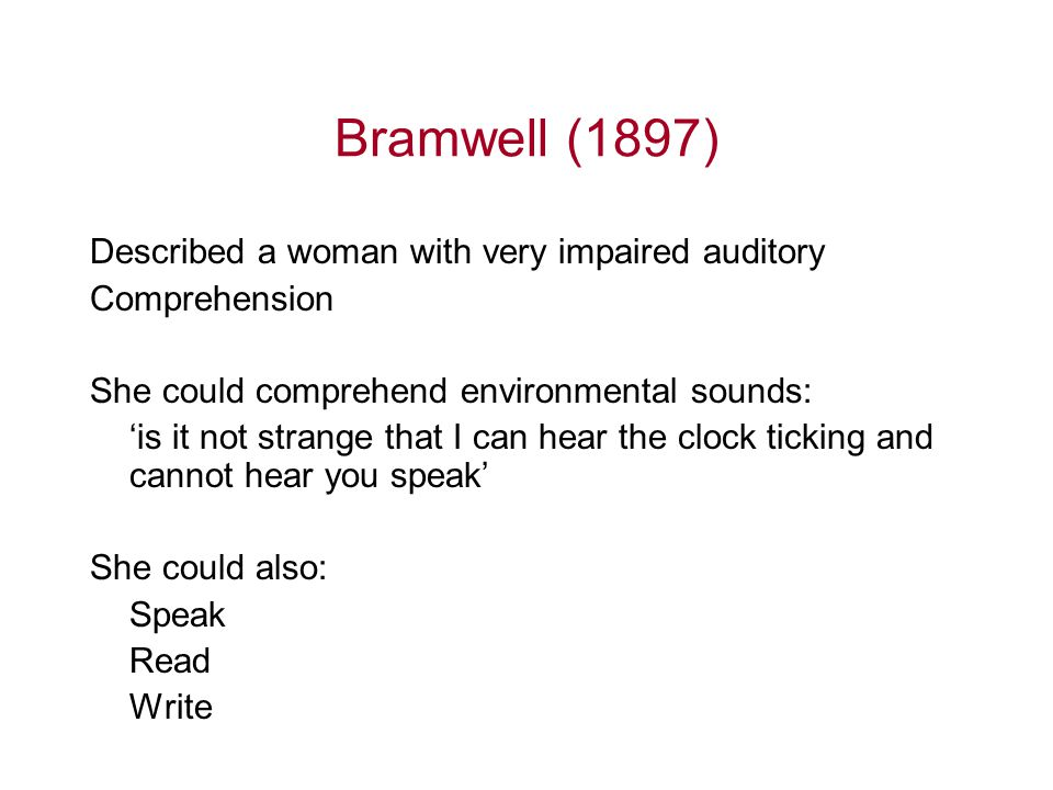Bramwell (1897) Described a woman with very impaired auditory Comprehension She could comprehend environmental sounds: 'is it not strange that I can h