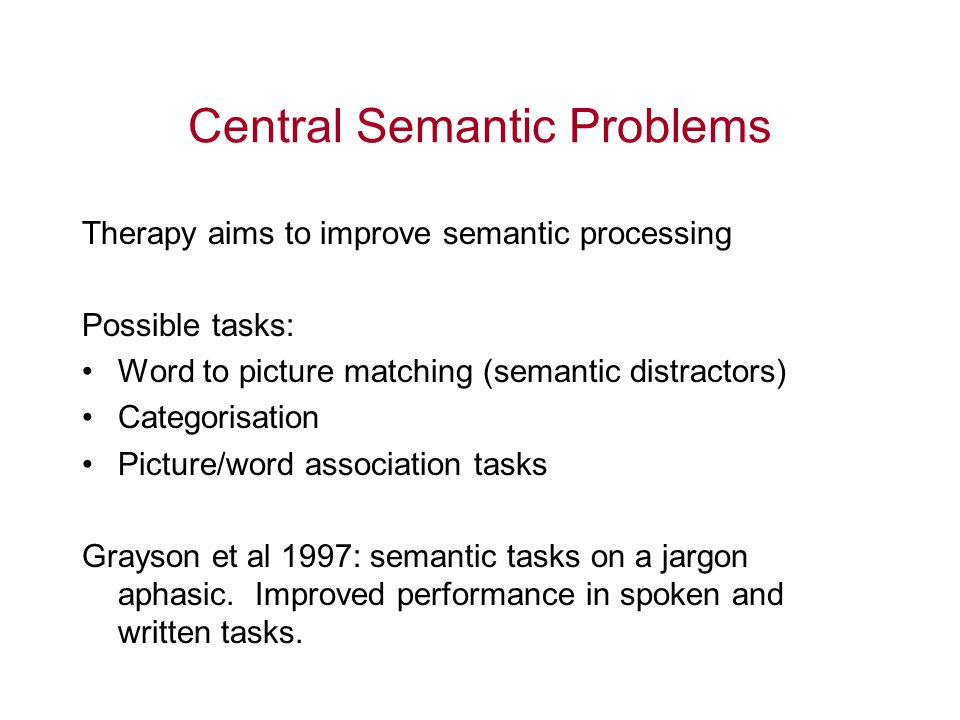 Central Semantic Problems Therapy aims to improve semantic processing Possible tasks: Word to picture matching (semantic distractors) Categorisation P