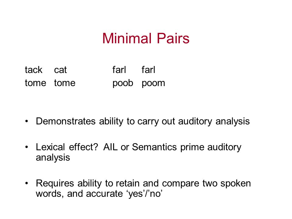 Minimal Pairs tack catfarlfarl tome tomepoobpoom Demonstrates ability to carry out auditory analysis Lexical effect? AIL or Semantics prime auditory a