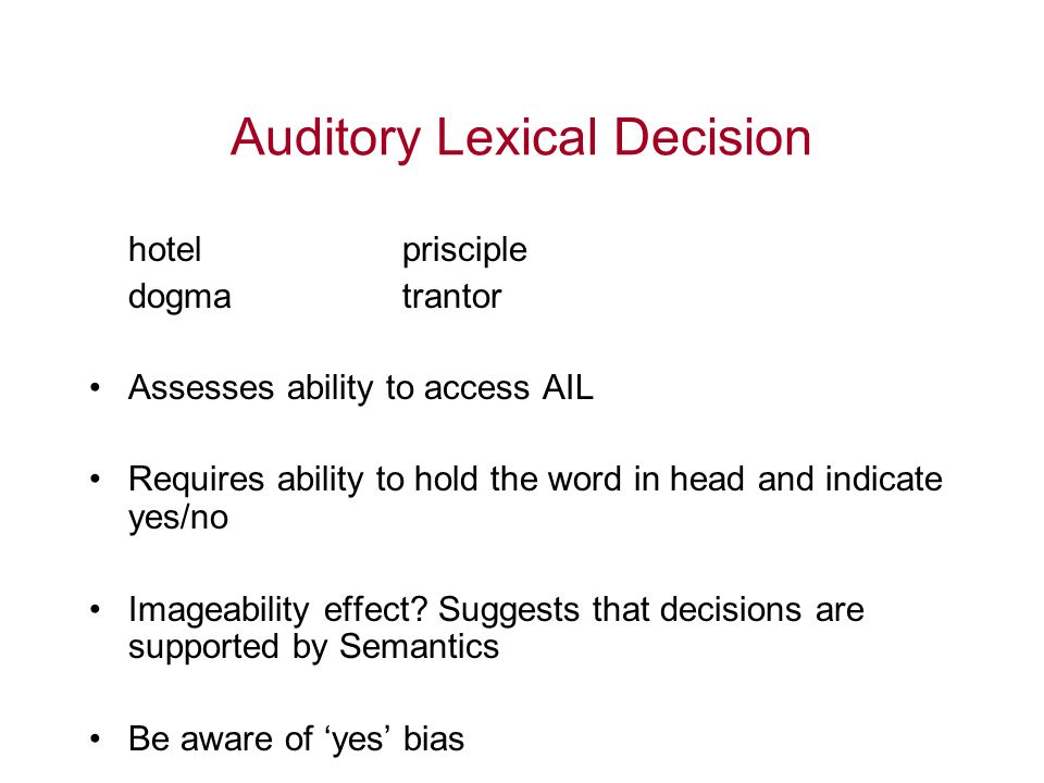 Auditory Lexical Decision hotelprisciple dogmatrantor Assesses ability to access AIL Requires ability to hold the word in head and indicate yes/no Ima