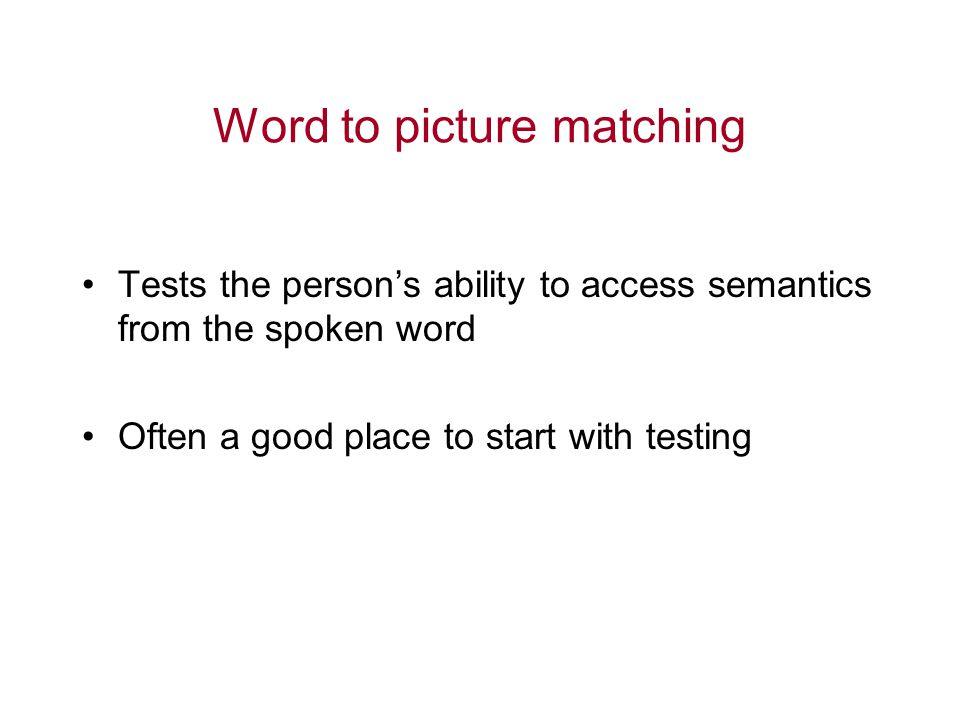 Word to picture matching Tests the person's ability to access semantics from the spoken word Often a good place to start with testing