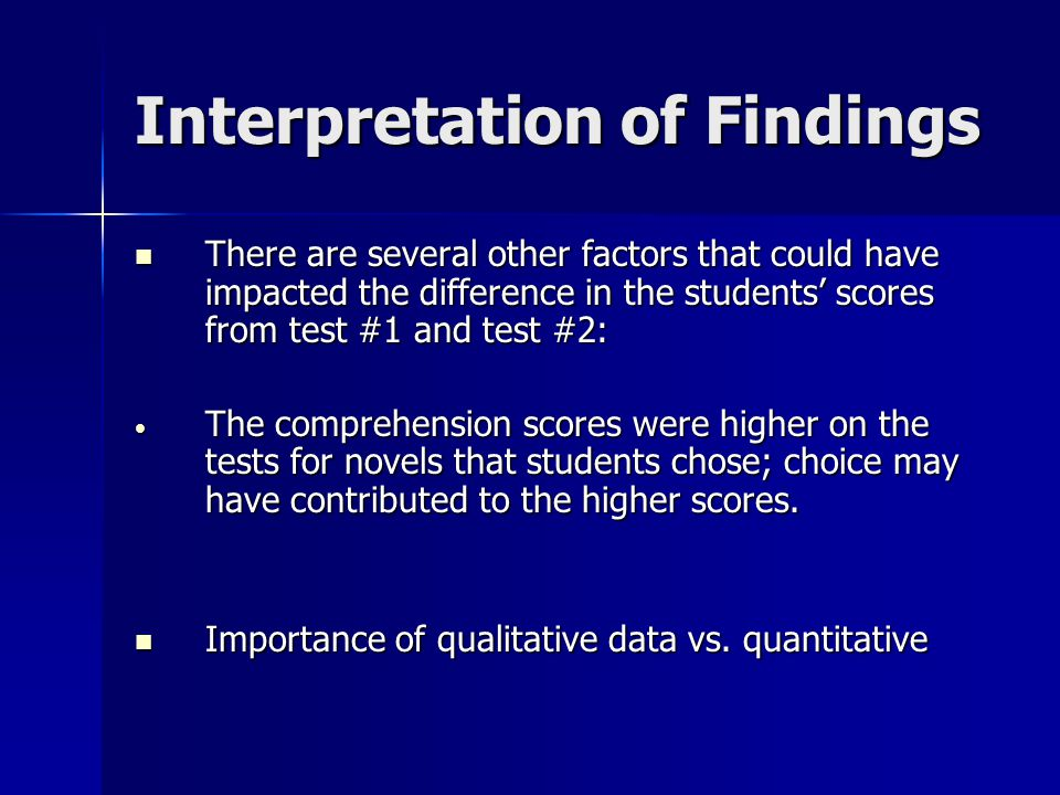 Interpretation of Findings There are several other factors that could have impacted the difference in the students' scores from test #1 and test #2: There are several other factors that could have impacted the difference in the students' scores from test #1 and test #2: The comprehension scores were higher on the tests for novels that students chose; choice may have contributed to the higher scores.