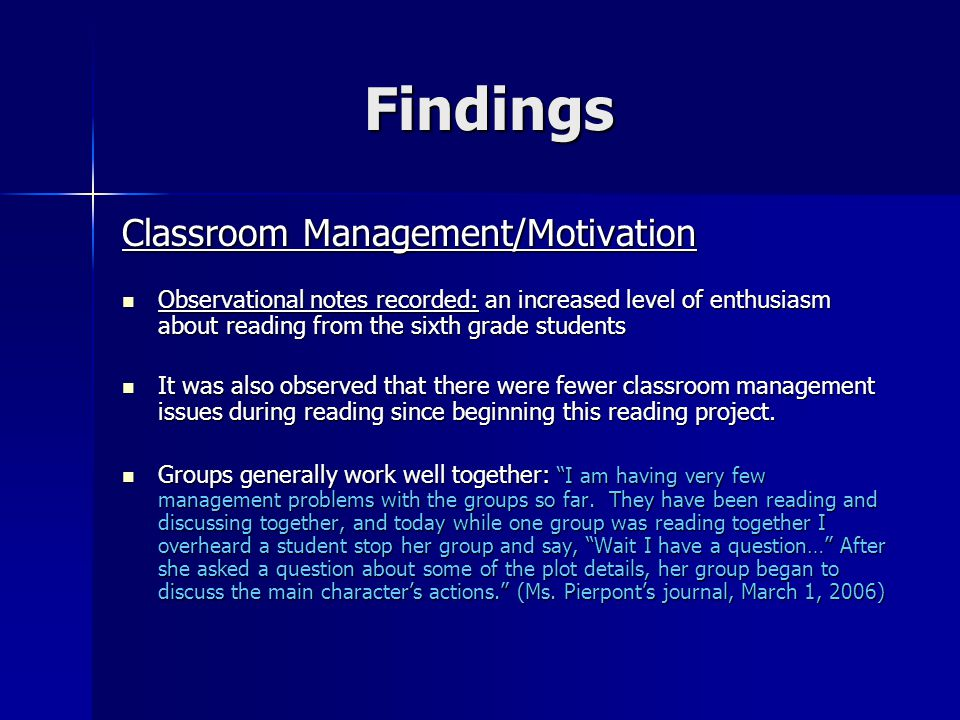 Findings Classroom Management/Motivation Observational notes recorded: an increased level of enthusiasm about reading from the sixth grade students Observational notes recorded: an increased level of enthusiasm about reading from the sixth grade students It was also observed that there were fewer classroom management issues during reading since beginning this reading project.