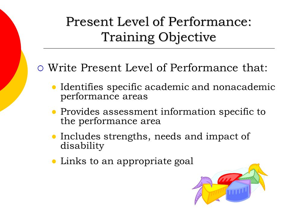 Present Level of Performance: Training Objective  Write Present Level of Performance that: Identifies specific academic and nonacademic performance a