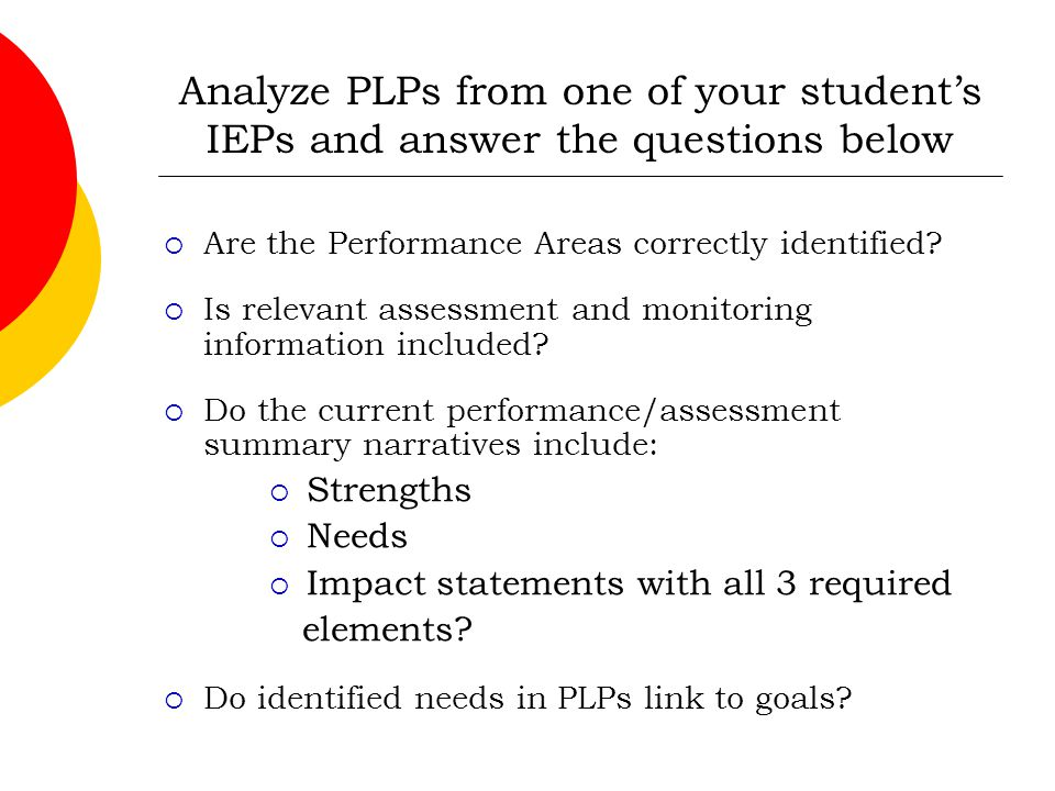 Analyze PLPs from one of your student's IEPs and answer the questions below  Are the Performance Areas correctly identified?  Is relevant assessment
