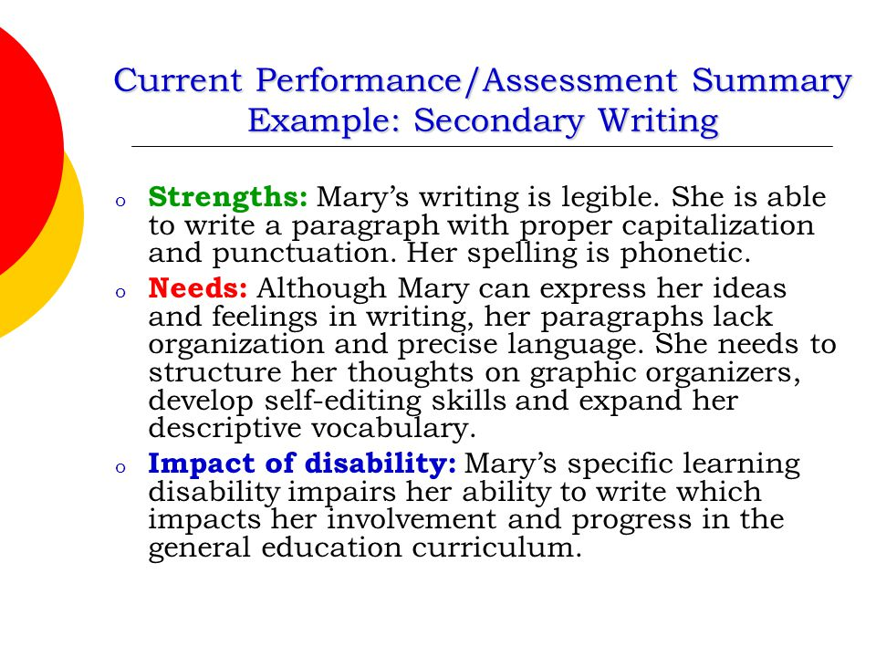 Current Performance/Assessment Summary Example: Secondary Writing o Strengths: Mary's writing is legible. She is able to write a paragraph with proper