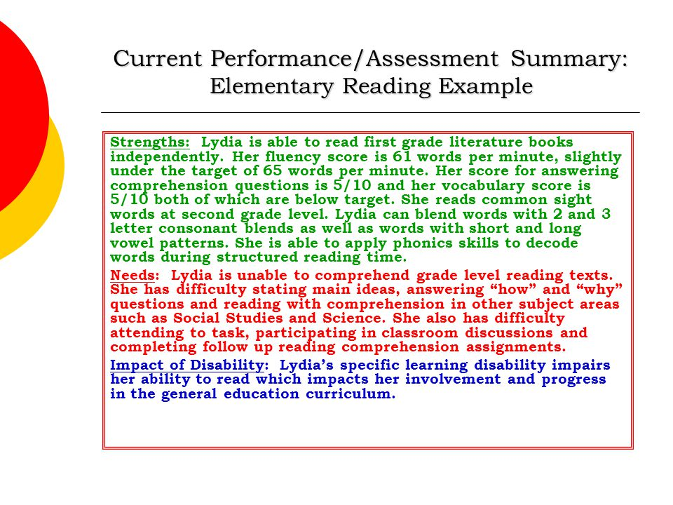 Current Performance/Assessment Summary: Elementary Reading Example Strengths: Lydia is able to read first grade literature books independently. Her fl