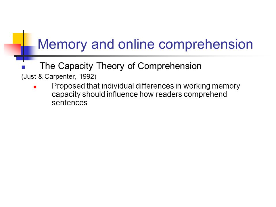 Memory and online comprehension The Capacity Theory of Comprehension (Just & Carpenter, 1992) Proposed that individual differences in working memory capacity should influence how readers comprehend sentences