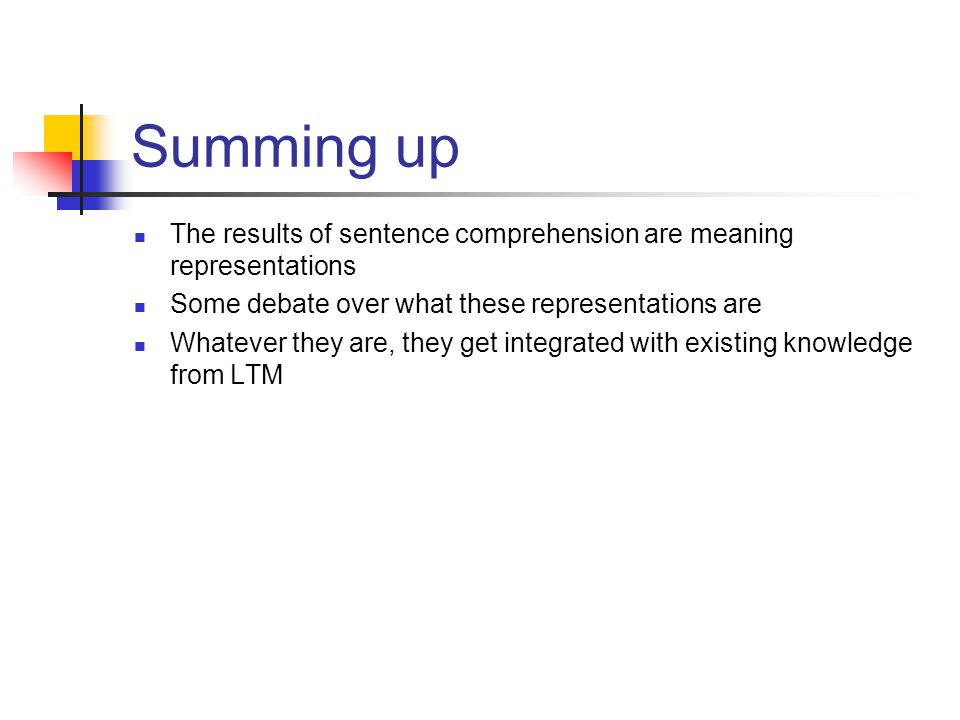 Summing up The results of sentence comprehension are meaning representations Some debate over what these representations are Whatever they are, they get integrated with existing knowledge from LTM