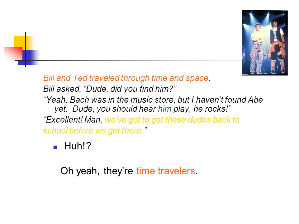 Huh!. Bill and Ted traveled through time and space.