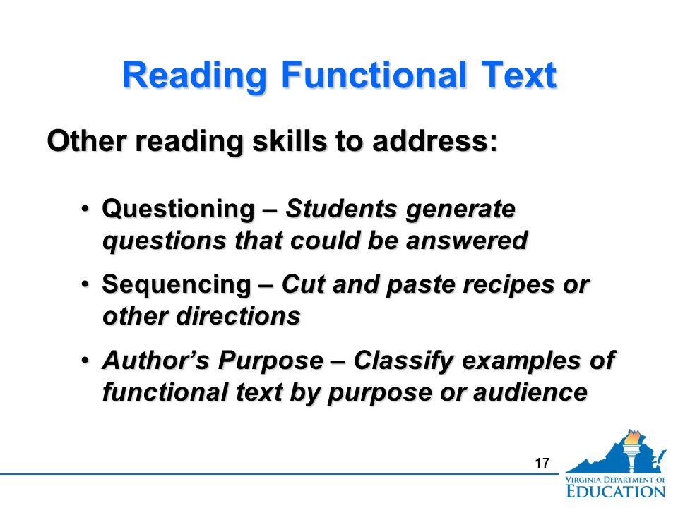 Reading Functional Text Other reading skills to address: Questioning – Students generate questions that could be answeredQuestioning – Students generate questions that could be answered Sequencing – Cut and paste recipes or other directionsSequencing – Cut and paste recipes or other directions Author's Purpose – Classify examples of functional text by purpose or audienceAuthor's Purpose – Classify examples of functional text by purpose or audience Other reading skills to address: Questioning – Students generate questions that could be answeredQuestioning – Students generate questions that could be answered Sequencing – Cut and paste recipes or other directionsSequencing – Cut and paste recipes or other directions Author's Purpose – Classify examples of functional text by purpose or audienceAuthor's Purpose – Classify examples of functional text by purpose or audience 17