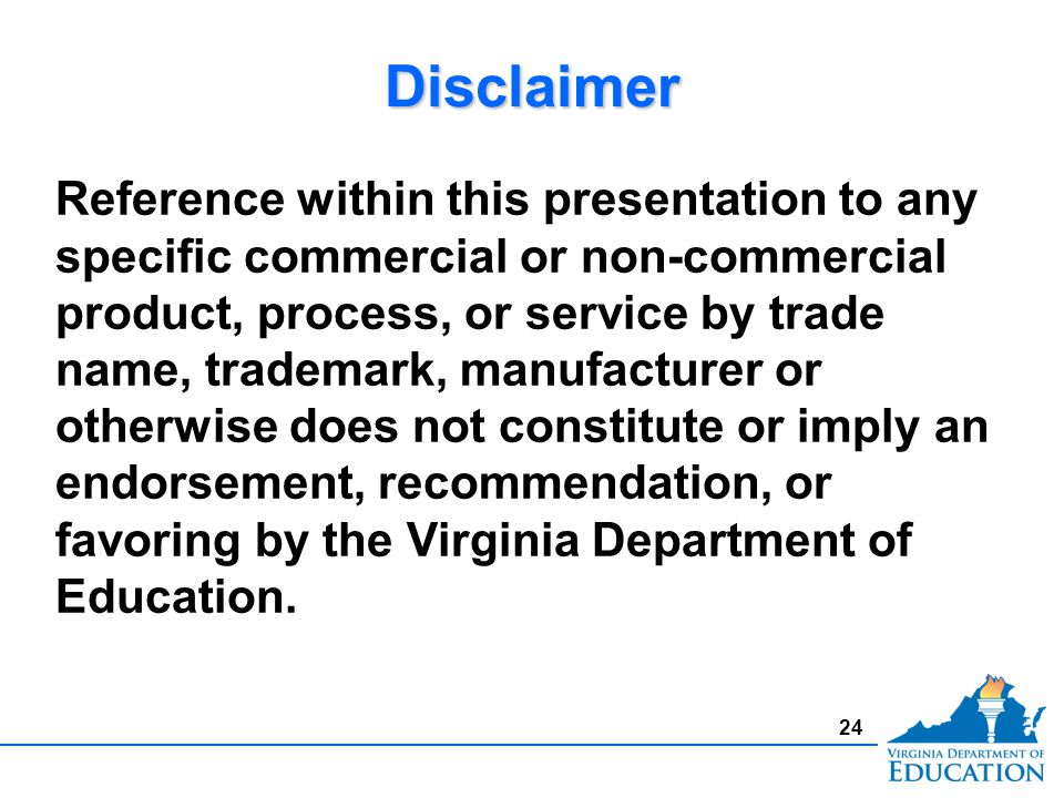 24 Reference within this presentation to any specific commercial or non-commercial product, process, or service by trade name, trademark, manufacturer or otherwise does not constitute or imply an endorsement, recommendation, or favoring by the Virginia Department of Education.
