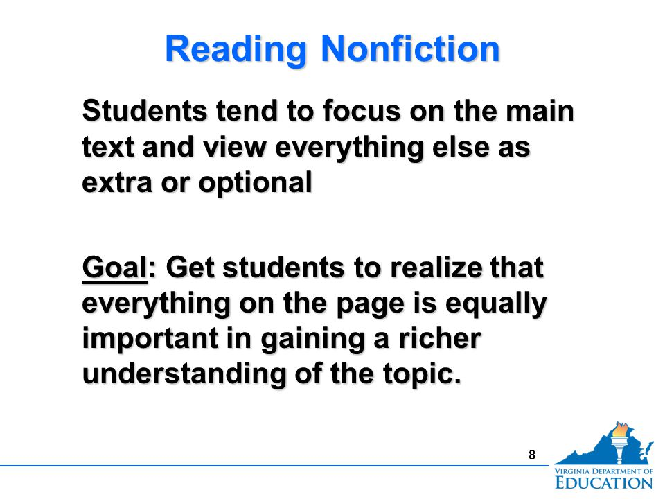 Reading Nonfiction Students tend to focus on the main text and view everything else as extra or optional Goal: Get students to realize that everything on the page is equally important in gaining a richer understanding of the topic.