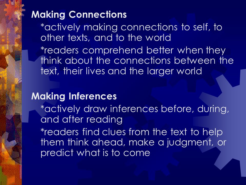 Making Connections *actively making connections to self, to other texts, and to the world *readers comprehend better when they think about the connect