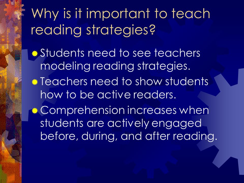 Why is it important to teach reading strategies?  Students need to see teachers modeling reading strategies.  Teachers need to show students how to