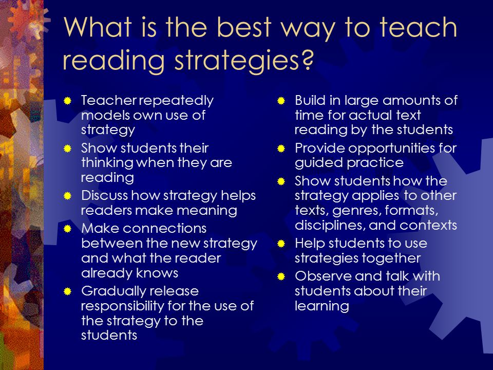What is the best way to teach reading strategies?  Teacher repeatedly models own use of strategy  Show students their thinking when they are reading