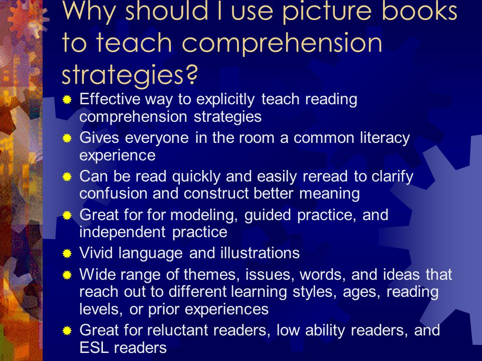 Why should I use picture books to teach comprehension strategies?  Effective way to explicitly teach reading comprehension strategies  Gives everyon
