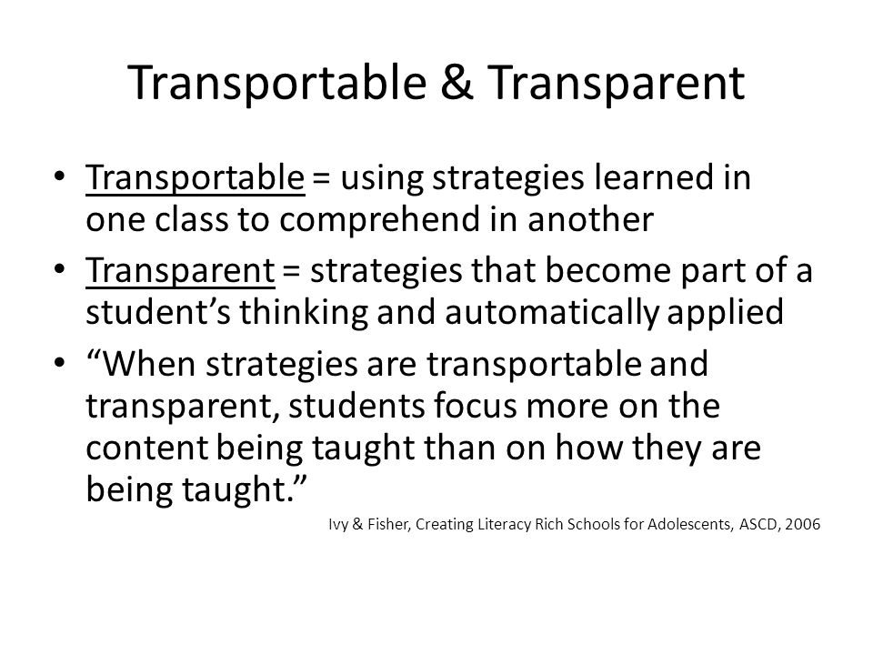 Transportable & Transparent Transportable = using strategies learned in one class to comprehend in another Transparent = strategies that become part o