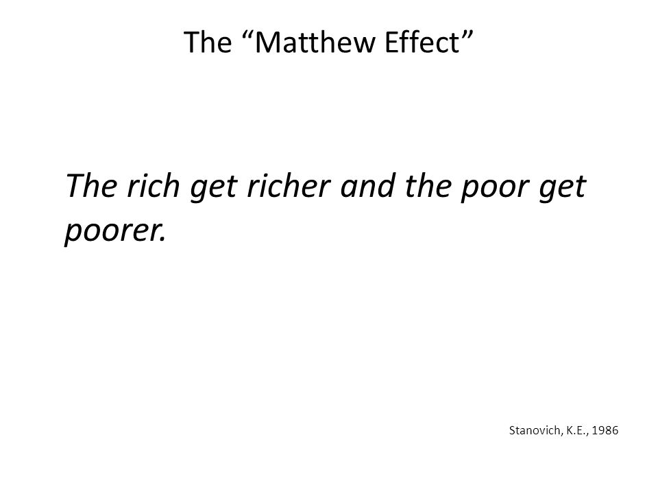 """The """"Matthew Effect"""" The rich get richer and the poor get poorer. Stanovich, K.E., 1986"""