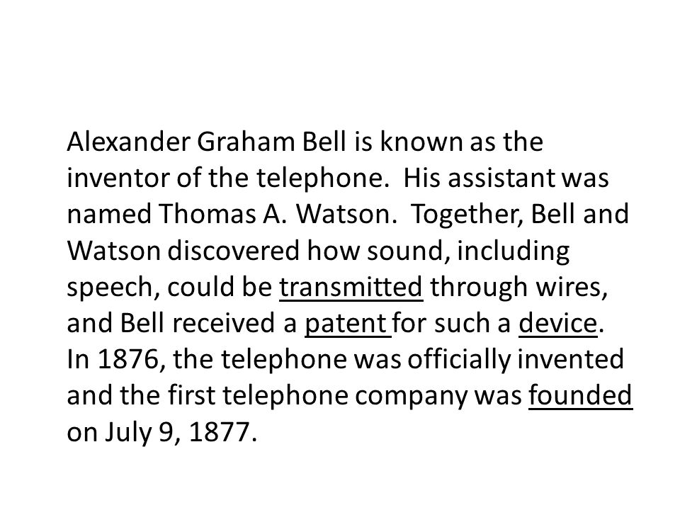 Alexander Graham Bell is known as the inventor of the telephone. His assistant was named Thomas A. Watson. Together, Bell and Watson discovered how so