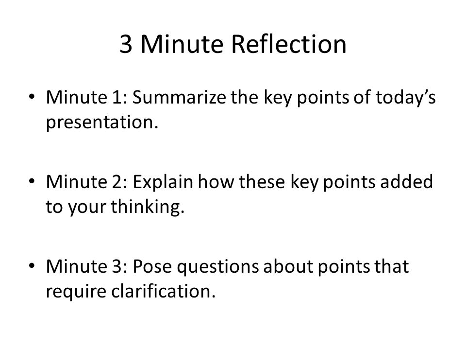 3 Minute Reflection Minute 1: Summarize the key points of today's presentation. Minute 2: Explain how these key points added to your thinking. Minute