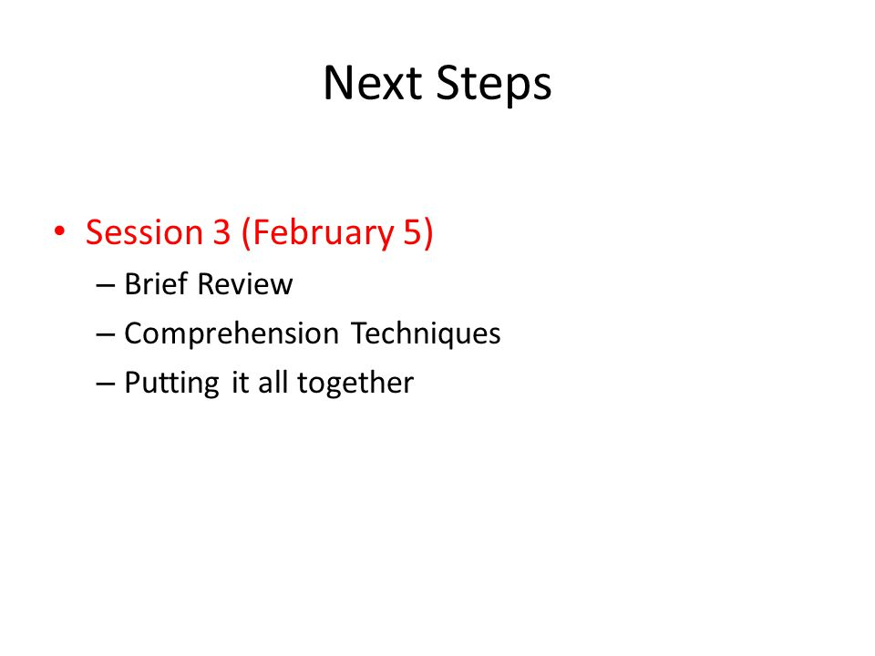Next Steps Session 3 (February 5) – Brief Review – Comprehension Techniques – Putting it all together