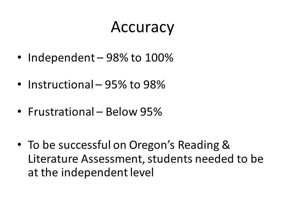 Accuracy Independent – 98% to 100% Instructional – 95% to 98% Frustrational – Below 95% To be successful on Oregon's Reading & Literature Assessment, students needed to be at the independent level