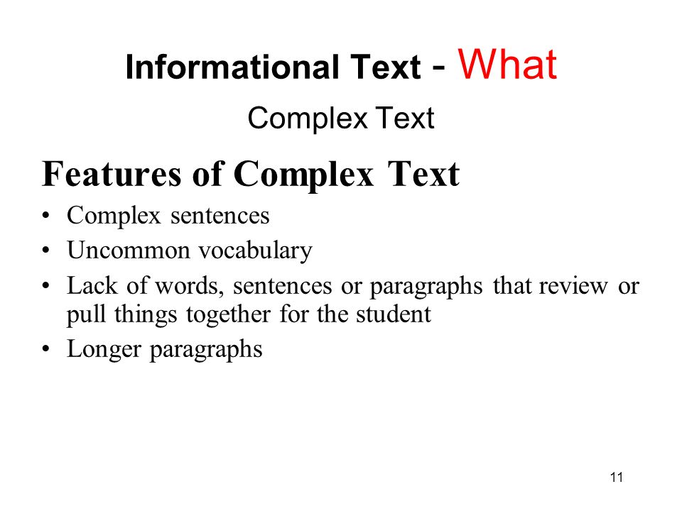 11 Informational Text - What Complex Text Features of Complex Text Complex sentences Uncommon vocabulary Lack of words, sentences or paragraphs that r